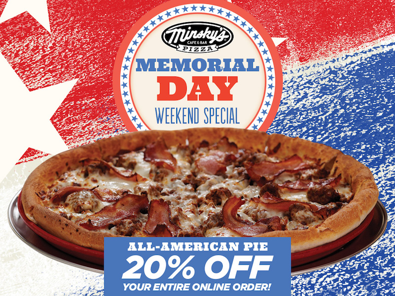 Save 20% Off Your Entire Minsky's Order this Memorial Day ... Order From Pizza on order chicken wings, order brownies, order large fries, order cake, order christmas dinner, order beef jerky, order lutefisk, order ham dinner, order gummy bears, order stroopwafels, order sushi, order pad, order mini pies, order cheesecake, order baklava, order sausage, order lechon, order scrapple, order tacos, order spumoni ice cream,